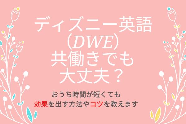ディズニー英語(DWE)を共働きでも効果的に使う方法